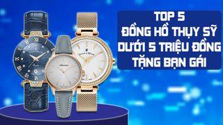 Top 5 đồng hồ Thụy Sỹ dưới 5 triệu đồng sang trọng tặng bạn gái
