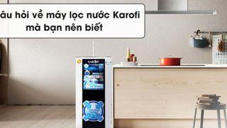 7 câu hỏi về máy lọc nước Karofi mà bạn nên biết