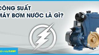 Công suất máy bơm nước là gì? Nên mua công suất bao nhiêu là phù hợp?